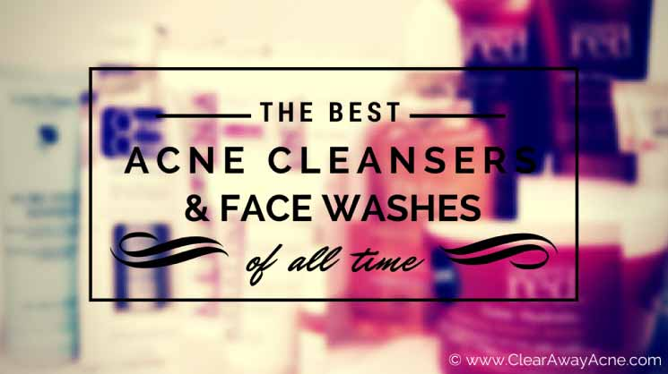 ClearAwayAcne's Top Picks for Cleansers and Face Washes for Acne Prone Skin
